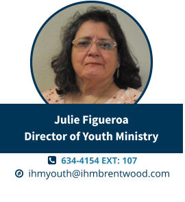   634-4154 EXT: 107   ihmyouth@ihmbrentwood.com Julie FigueroaDirector of Youth Ministry